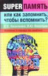 Суперпамять или как запомнить, чтобы вспомнить? — Васильева Е. Е. Васильев В.Ю.